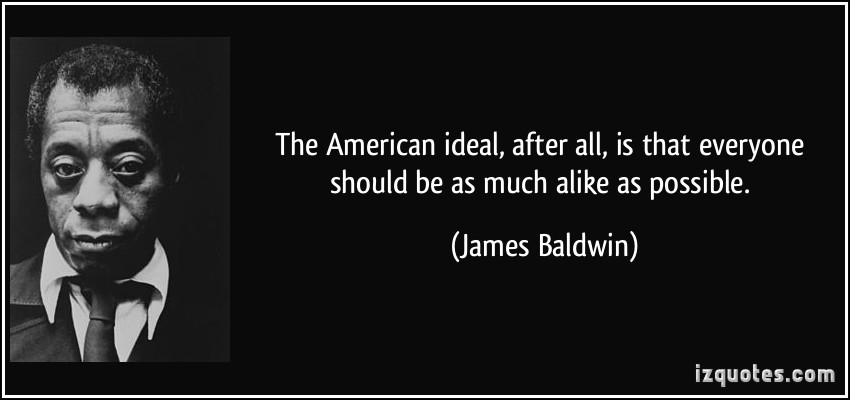 quote-the-american-ideal-after-all-is-that-everyone-should-be-as-much-alike-as-possible-james-baldwin-323991